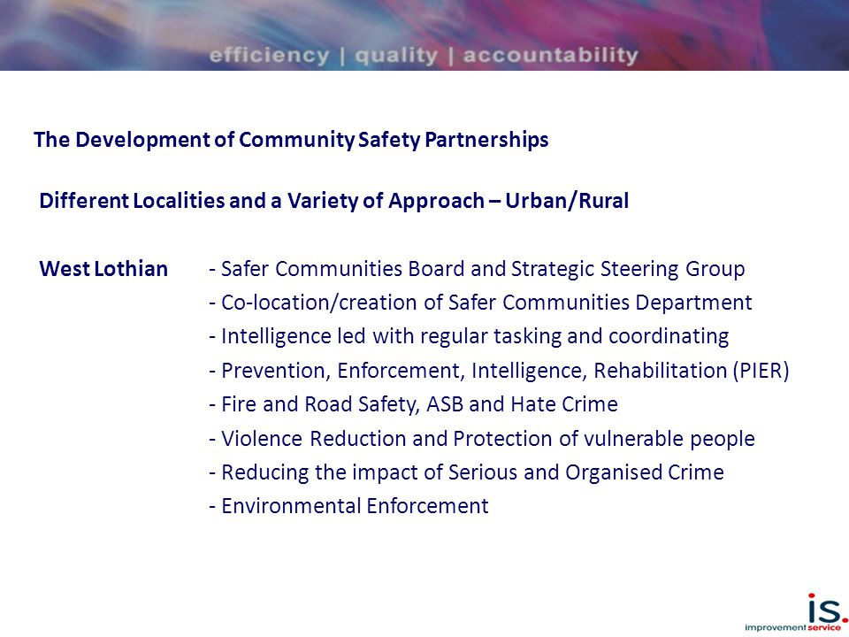 The Development of Community Safety Partnerships Different Localities and a Variety of Approach – Urban/Rural West Lothian- Safer Communities Board and Strategic Steering Group - Co-location/creation of Safer Communities Department - Intelligence led with regular tasking and coordinating - Prevention, Enforcement, Intelligence, Rehabilitation (PIER) - Fire and Road Safety, ASB and Hate Crime - Violence Reduction and Protection of vulnerable people - Reducing the impact of Serious and Organised Crime - Environmental Enforcement