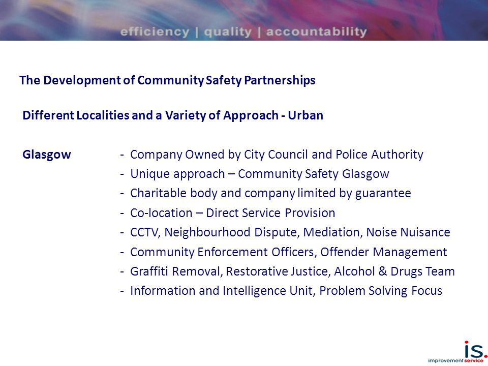 The Development of Community Safety Partnerships Different Localities and a Variety of Approach - Urban Glasgow - Company Owned by City Council and Police Authority - Unique approach – Community Safety Glasgow - Charitable body and company limited by guarantee - Co-location – Direct Service Provision - CCTV, Neighbourhood Dispute, Mediation, Noise Nuisance - Community Enforcement Officers, Offender Management - Graffiti Removal, Restorative Justice, Alcohol & Drugs Team - Information and Intelligence Unit, Problem Solving Focus