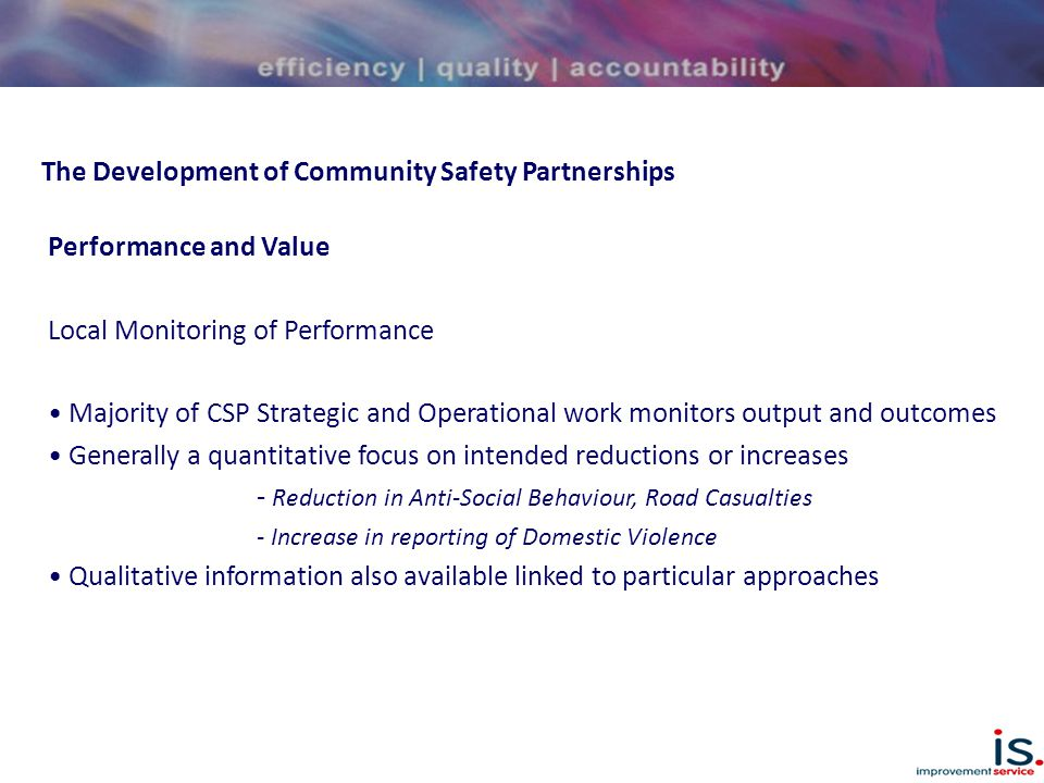 The Development of Community Safety Partnerships Performance and Value Local Monitoring of Performance Majority of CSP Strategic and Operational work monitors output and outcomes Generally a quantitative focus on intended reductions or increases - Reduction in Anti-Social Behaviour, Road Casualties - Increase in reporting of Domestic Violence Qualitative information also available linked to particular approaches