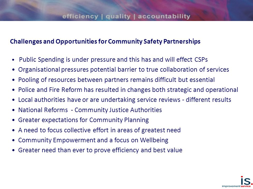 Challenges and Opportunities for Community Safety Partnerships Public Spending is under pressure and this has and will effect CSPs Organisational pressures potential barrier to true collaboration of services Pooling of resources between partners remains difficult but essential Police and Fire Reform has resulted in changes both strategic and operational Local authorities have or are undertaking service reviews - different results National Reforms - Community Justice Authorities Greater expectations for Community Planning A need to focus collective effort in areas of greatest need Community Empowerment and a focus on Wellbeing Greater need than ever to prove efficiency and best value