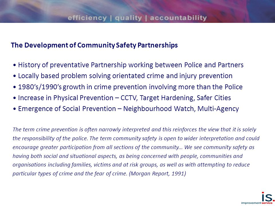 The Development of Community Safety Partnerships 1998 Crime and Disorder Act – England and Wales 1999 Safer Communities in Scotland – Scottish Executive 2000 Safe and Sound – Audit Scotland - Community Safety Partnerships Established Across Scotland - Range of Improvement Recommendations – Data, Planning, Governance 2000 Threads of Success – Scottish Executive & COSLA - locally ensuring reaction and management as well as prevention - locally ensuring community safety is a clear priority - nationally reinforcing community safety as a priority - nationally provide funding and support practice