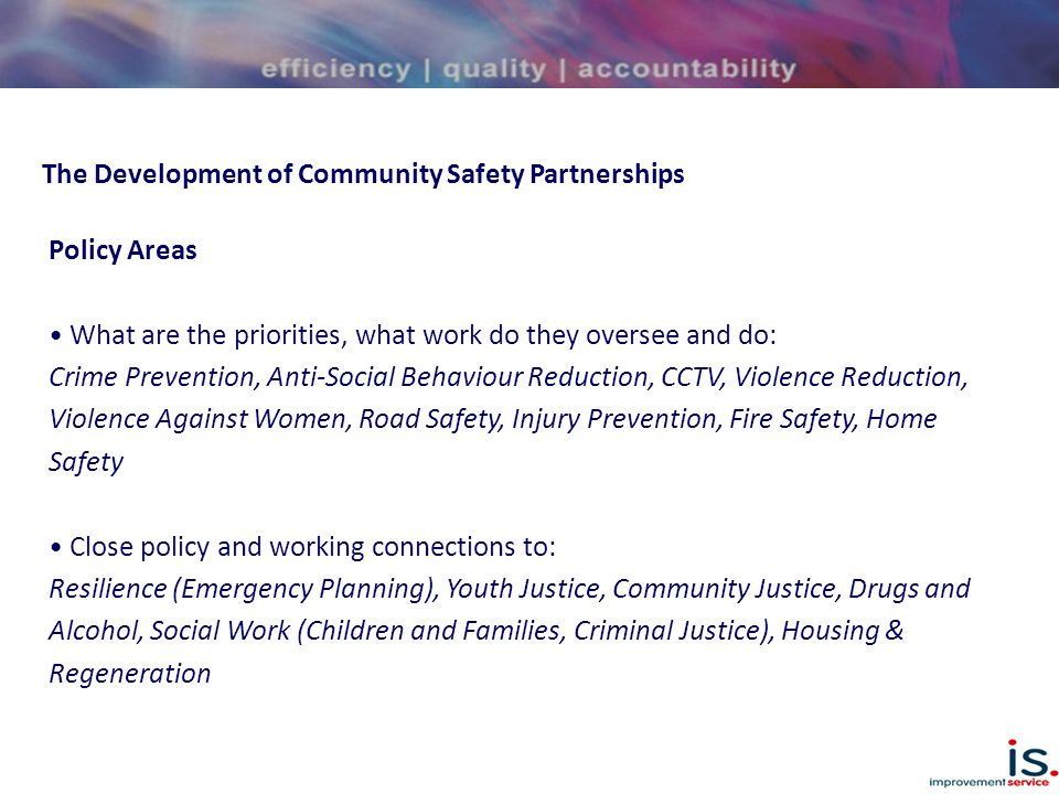 The Development of Community Safety Partnerships Policy Areas What are the priorities, what work do they oversee and do: Crime Prevention, Anti-Social Behaviour Reduction, CCTV, Violence Reduction, Violence Against Women, Road Safety, Injury Prevention, Fire Safety, Home Safety Close policy and working connections to: Resilience (Emergency Planning), Youth Justice, Community Justice, Drugs and Alcohol, Social Work (Children and Families, Criminal Justice), Housing & Regeneration