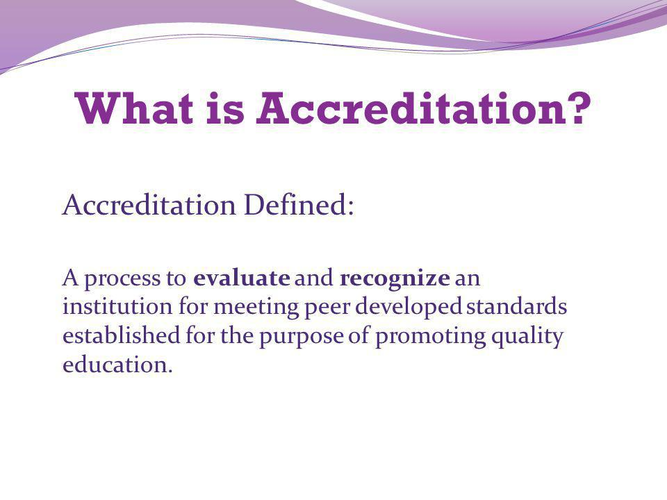 What is Accreditation? Accreditation Defined: A process to evaluate and recognize an institution for meeting peer developed standards established for