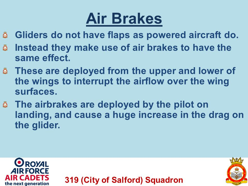 319 (City of Salford) Squadron Air Brakes Gliders do not have flaps as powered aircraft do. Instead they make use of air brakes to have the same effec