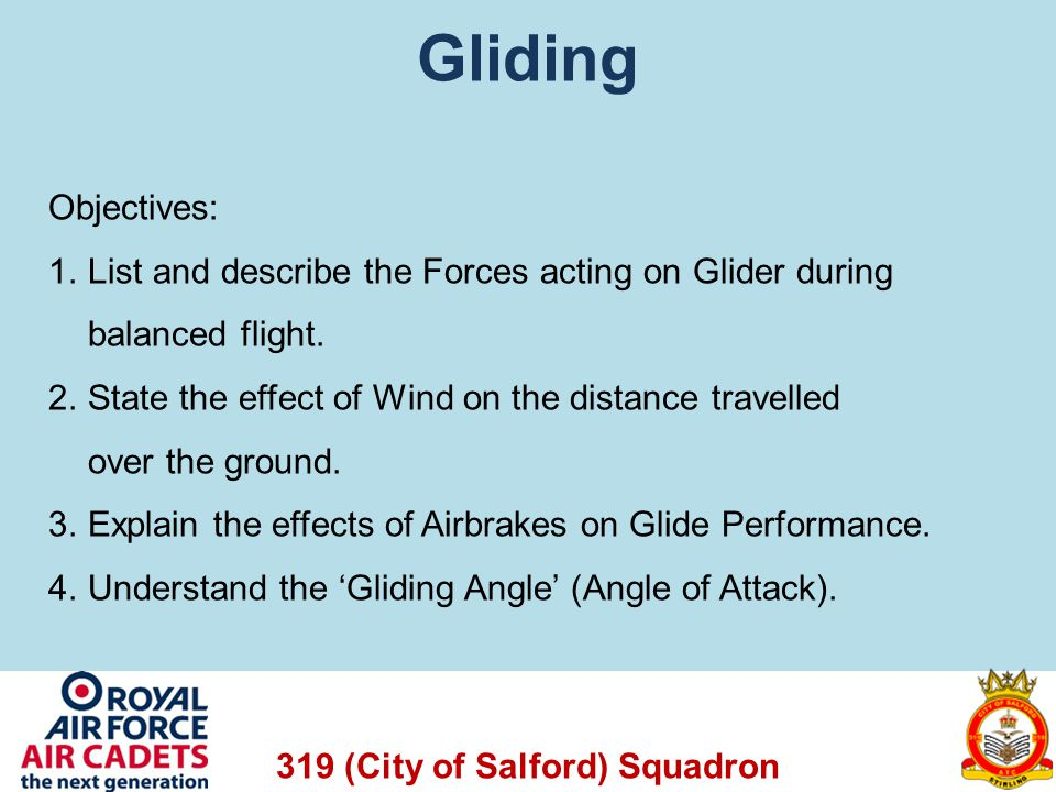Gliding Objectives: 1.List and describe the Forces acting on Glider during balanced flight. 2.State the effect of Wind on the distance travelled over