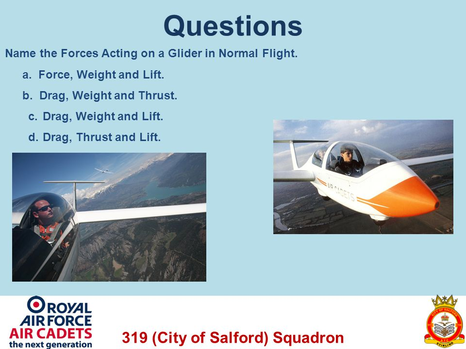 319 (City of Salford) Squadron Questions Name the Forces Acting on a Glider in Normal Flight. a. Force, Weight and Lift. b. Drag, Weight and Thrust. c