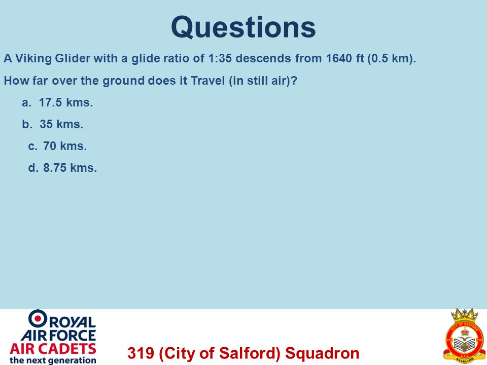 319 (City of Salford) Squadron Questions A Viking Glider with a glide ratio of 1:35 descends from 1640 ft (0.5 km). How far over the ground does it Tr