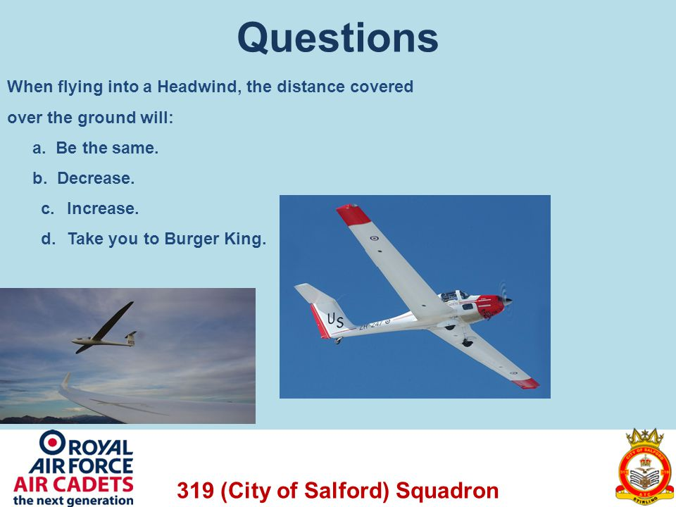 319 (City of Salford) Squadron Questions When flying into a Headwind, the distance covered over the ground will: a. Be the same. b. Decrease. c. Incre