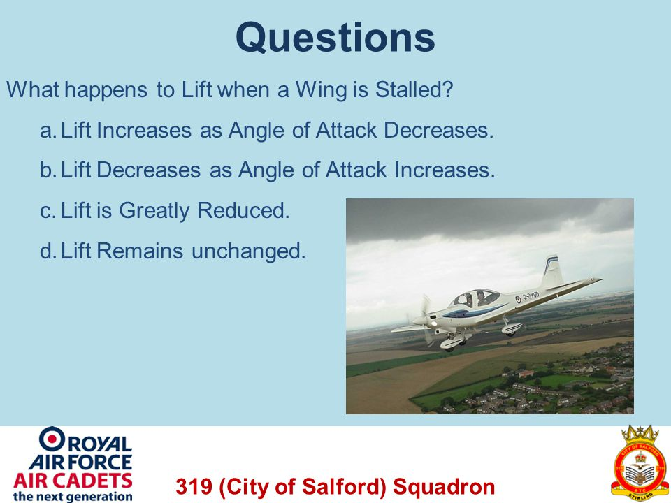 319 (City of Salford) Squadron Questions What happens to Lift when a Wing is Stalled? a.Lift Increases as Angle of Attack Decreases. b.Lift Decreases