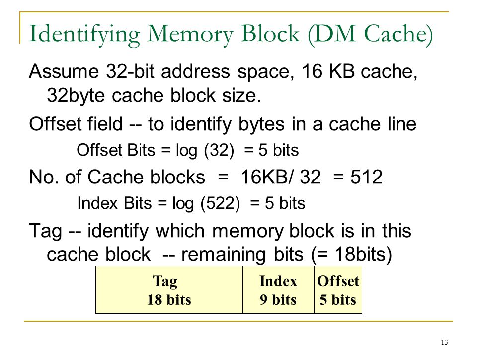 13 Identifying Memory Block (DM Cache) Assume 32-bit address space, 16 KB cache, 32byte cache block size. Offset field -- to identify bytes in a cache