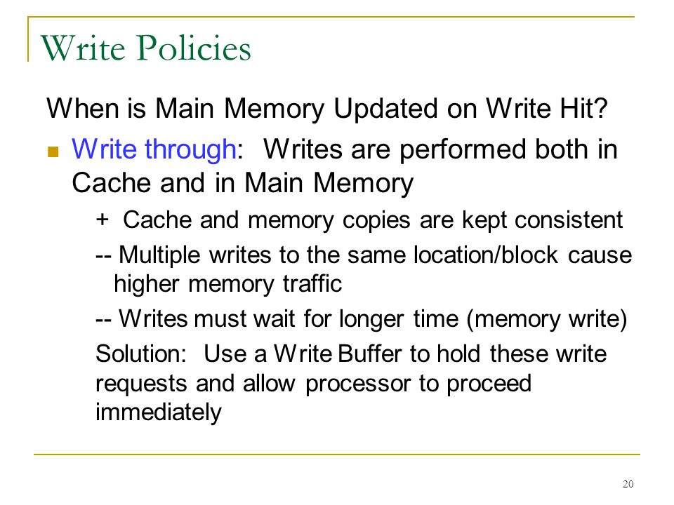 20 Write Policies When is Main Memory Updated on Write Hit? Write through: Writes are performed both in Cache and in Main Memory + Cache and memory co