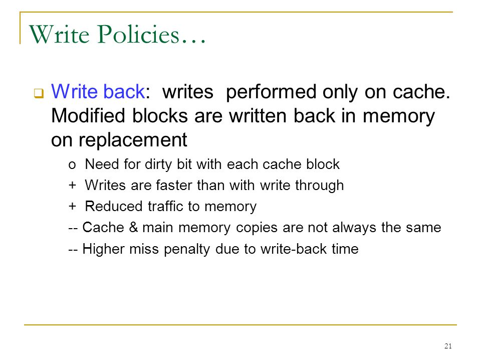 21 Write Policies…  Write back: writes performed only on cache.