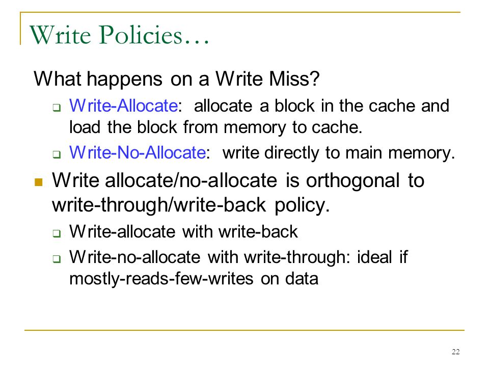 22 Write Policies… What happens on a Write Miss?  Write-Allocate: allocate a block in the cache and load the block from memory to cache.  Write-No-A