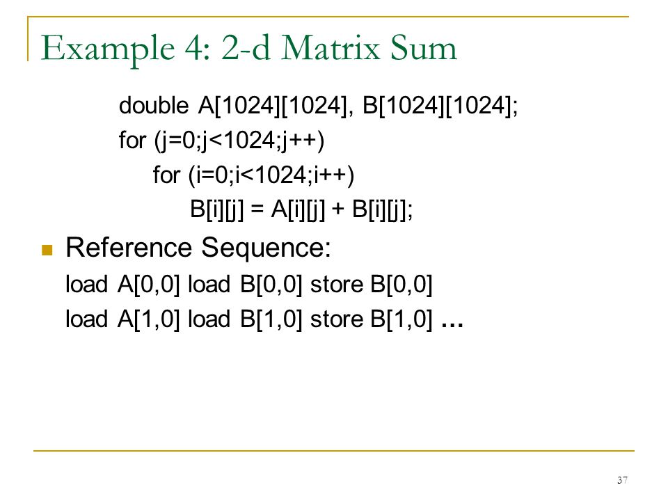 37 Example 4: 2-d Matrix Sum double A[1024][1024], B[1024][1024]; for (j=0;j<1024;j++) for (i=0;i<1024;i++) B[i][j] = A[i][j] + B[i][j]; Reference Sequence: load A[0,0] load B[0,0] store B[0,0] load A[1,0] load B[1,0] store B[1,0] …