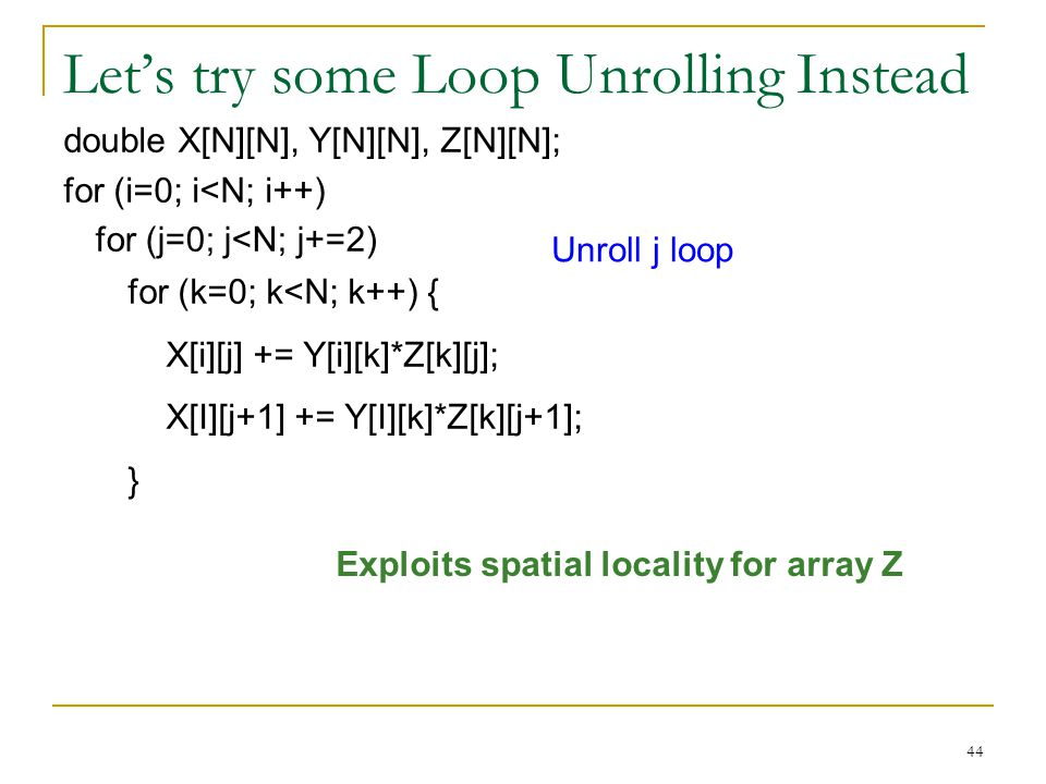 44 Let's try some Loop Unrolling Instead double X[N][N], Y[N][N], Z[N][N]; for (i=0; i<N; i++) for (k=0; k<N; k++) X[i][j] += Y[i][k] * Z[k][j]; for (j=0; j<N; j++) Exploits spatial locality for array Z for (k=0; k<N; k++) { X[i][j] += Y[i][k]*Z[k][j]; X[I][j+1] += Y[I][k]*Z[k][j+1]; } Unroll j loop for (j=0; j<N; j+=2)