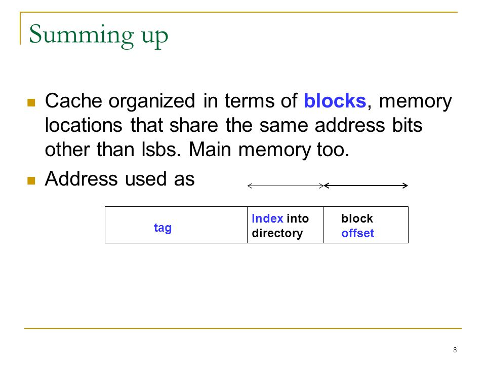 8 Summing up Cache organized in terms of blocks, memory locations that share the same address bits other than lsbs.