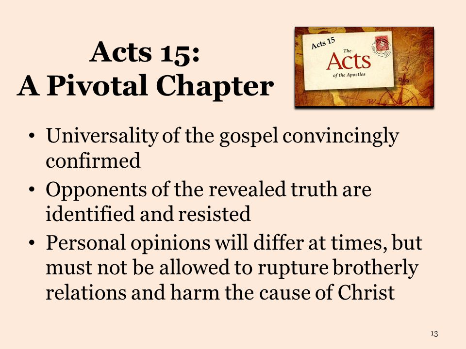 Acts 15: A Pivotal Chapter Universality of the gospel convincingly confirmed Opponents of the revealed truth are identified and resisted Personal opinions will differ at times, but must not be allowed to rupture brotherly relations and harm the cause of Christ 13