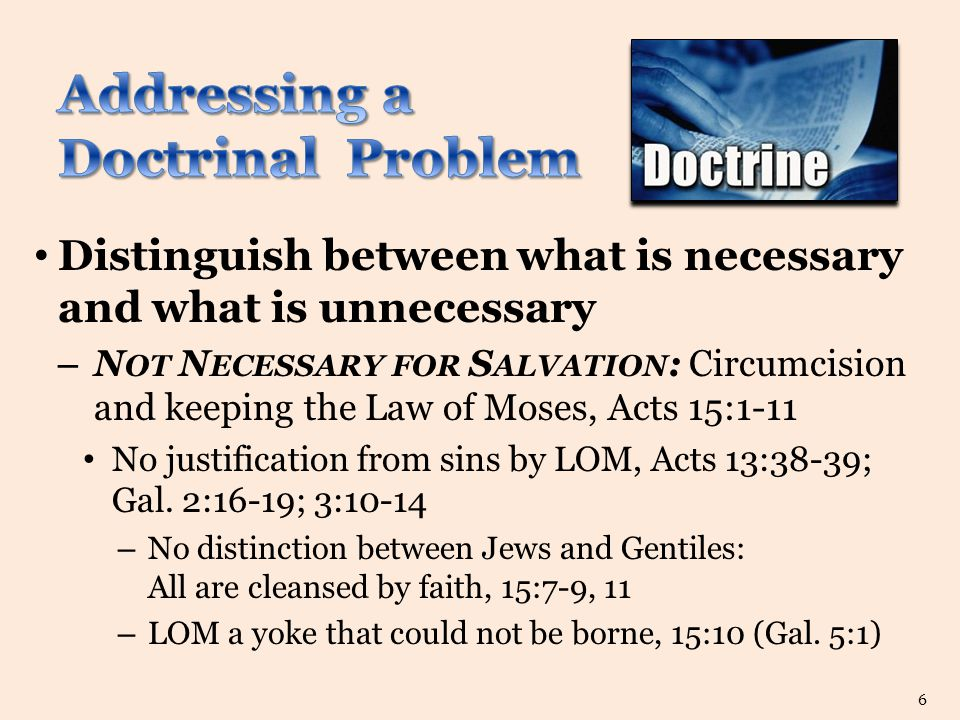 Distinguish between what is necessary and what is unnecessary – N OT N ECESSARY FOR S ALVATION : Circumcision and keeping the Law of Moses, Acts 15:1-11 No justification from sins by LOM, Acts 13:38-39; Gal.