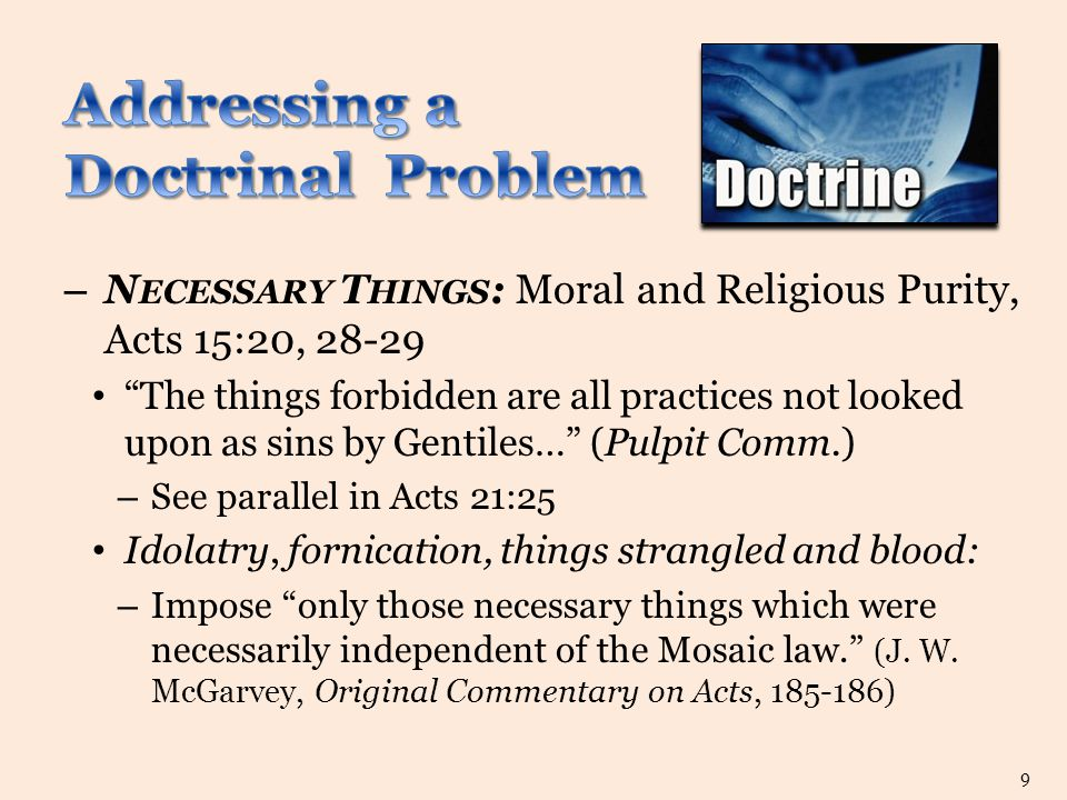– N ECESSARY T HINGS : Moral and Religious Purity, Acts 15:20, 28-29 The things forbidden are all practices not looked upon as sins by Gentiles… (Pulpit Comm.) – See parallel in Acts 21:25 Idolatry, fornication, things strangled and blood: – Impose only those necessary things which were necessarily independent of the Mosaic law. (J.