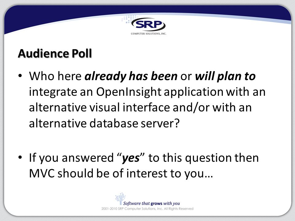 Audience Poll Who here already has been or will plan to integrate an OpenInsight application with an alternative visual interface and/or with an alternative database server.