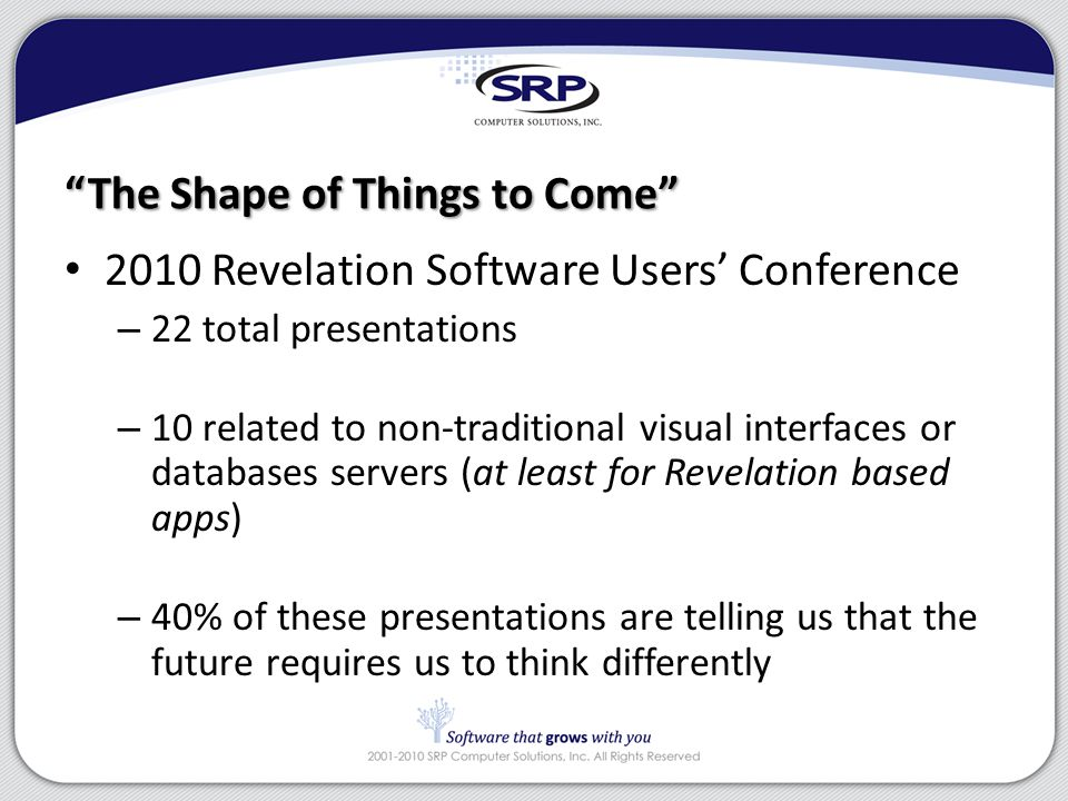 The Shape of Things to Come 2010 Revelation Software Users' Conference – 22 total presentations – 10 related to non-traditional visual interfaces or databases servers (at least for Revelation based apps) – 40% of these presentations are telling us that the future requires us to think differently