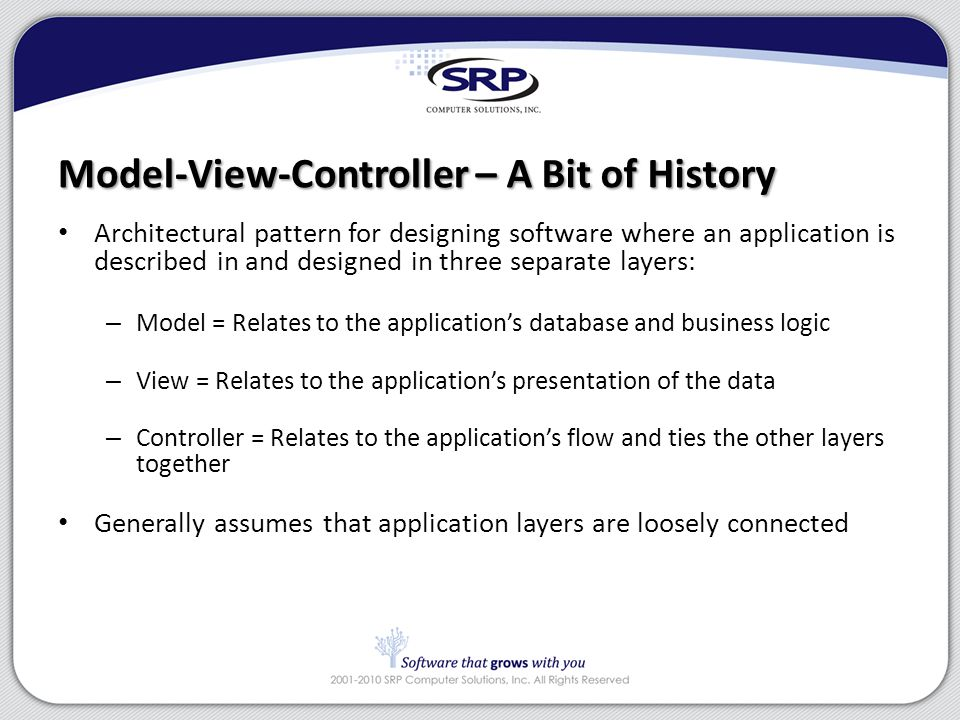 Model-View-Controller Architectural pattern for designing software where an application is described in and designed in three separate layers: – Model = Relates to the application's database and business logic – View = Relates to the application's presentation of the data – Controller = Relates to the application's flow and ties the other layers together Generally assumes that application layers are loosely connected – A Bit of History