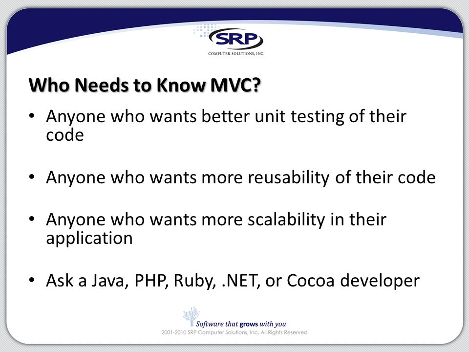 Who Needs to Know MVC? Anyone who wants better unit testing of their code Anyone who wants more reusability of their code Anyone who wants more scalab
