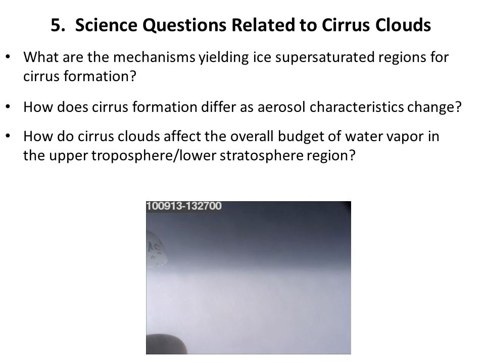 5. Science Questions Related to Cirrus Clouds What are the mechanisms yielding ice supersaturated regions for cirrus formation? How does cirrus format