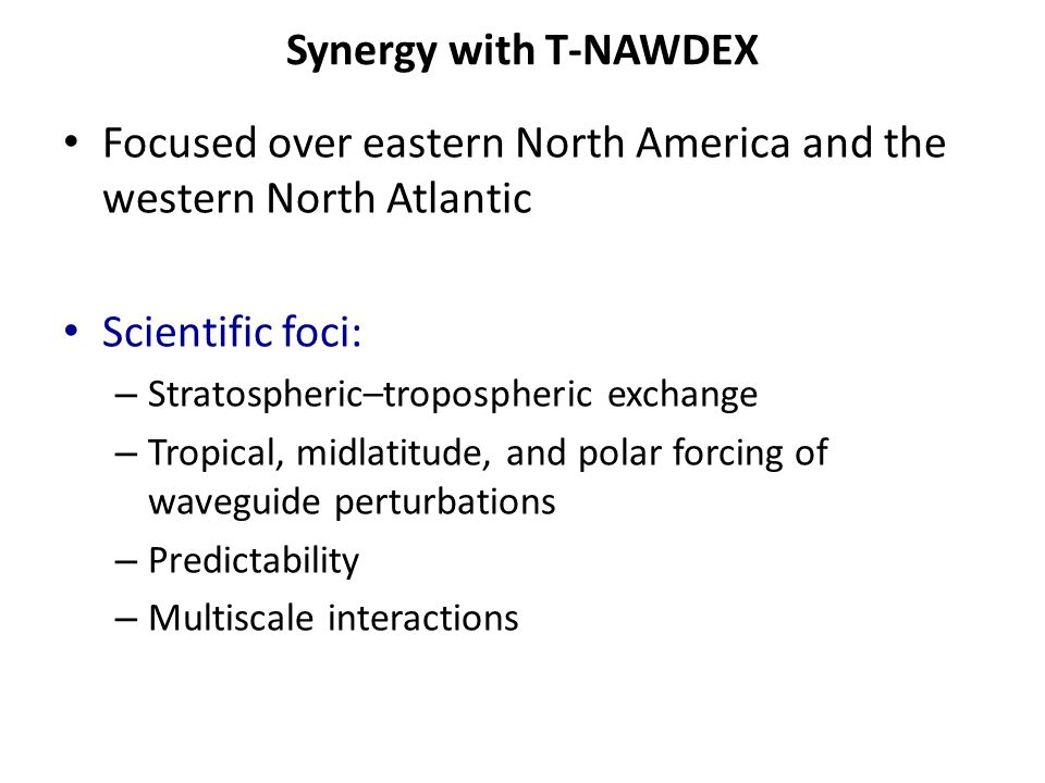 Synergy with T-NAWDEX Focused over eastern North America and the western North Atlantic Scientific foci: – Stratospheric–tropospheric exchange – Tropical, midlatitude, and polar forcing of waveguide perturbations – Predictability – Multiscale interactions