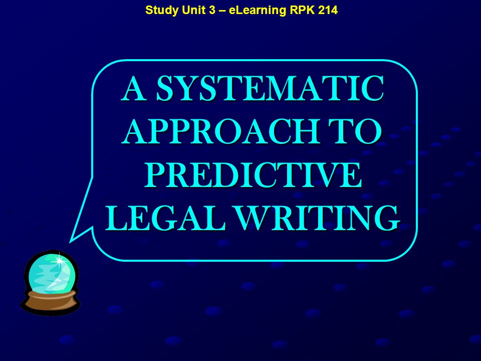 Study Unit 3 – eLearning RPK 214 A SYSTEMATIC APPROACH TO PREDICTIVE LEGAL WRITING