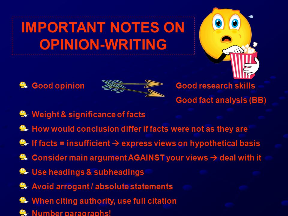 IMPORTANT NOTES ON OPINION-WRITING Good opinion Good fact analysis (BB) Weight & significance of facts How would conclusion differ if facts were not as they are If facts = insufficient  express views on hypothetical basis Consider main argument AGAINST your views  deal with it Use headings & subheadings Avoid arrogant / absolute statements When citing authority, use full citation Number paragraphs.