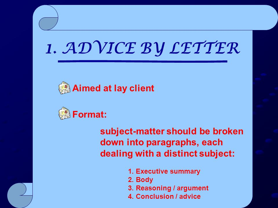 1. ADVICE BY LETTER Aimed at lay client Format: subject-matter should be broken down into paragraphs, each dealing with a distinct subject: 1. Executi