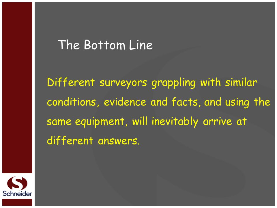 The Bottom Line Different surveyors grappling with similar conditions, evidence and facts, and using the same equipment, will inevitably arrive at different answers.
