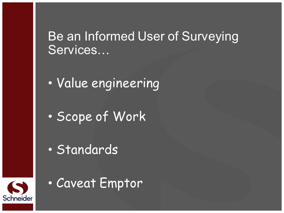 Be an Informed User of Surveying Services… Value engineering Scope of Work Standards Caveat Emptor