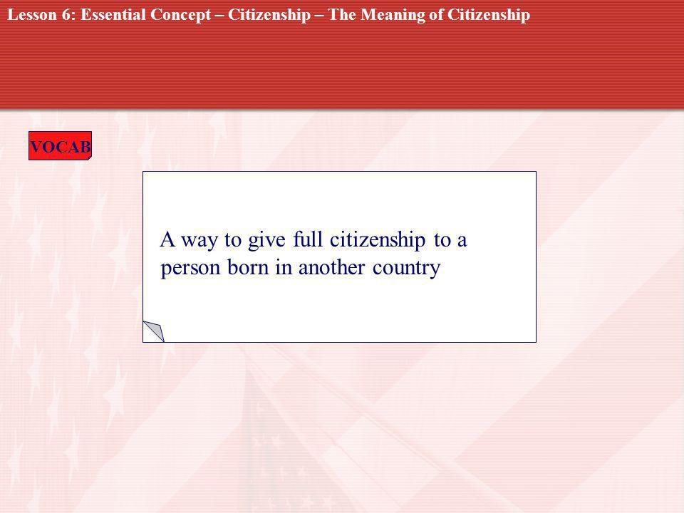 VOCAB NATURALIZATION A way to give full citizenship to a person born in another country Lesson 6: Essential Concept – Citizenship – The Meaning of Citizenship