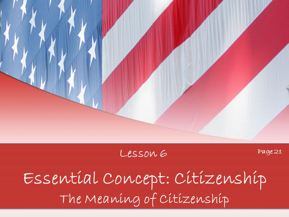 Lesson 6 Page 21 Essential Concept: Citizenship The Meaning of Citizenship