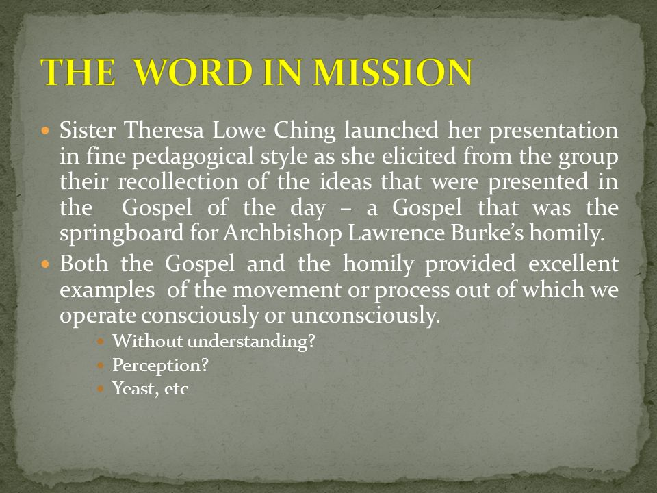 Sister Theresa Lowe Ching launched her presentation in fine pedagogical style as she elicited from the group their recollection of the ideas that were presented in the Gospel of the day – a Gospel that was the springboard for Archbishop Lawrence Burke's homily.