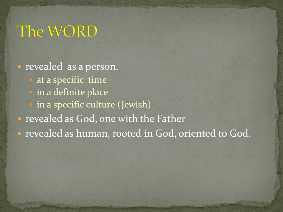 revealed as a person, at a specific time in a definite place in a specific culture (Jewish) revealed as God, one with the Father revealed as human, rooted in God, oriented to God.
