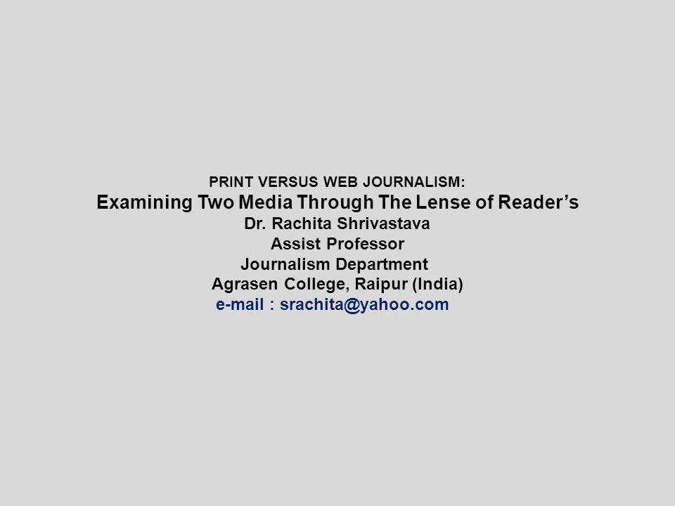 PRINT VERSUS WEB JOURNALISM: Examining Two Media Through The Lense of Reader's Dr. Rachita Shrivastava Assist Professor Journalism Department Agrasen