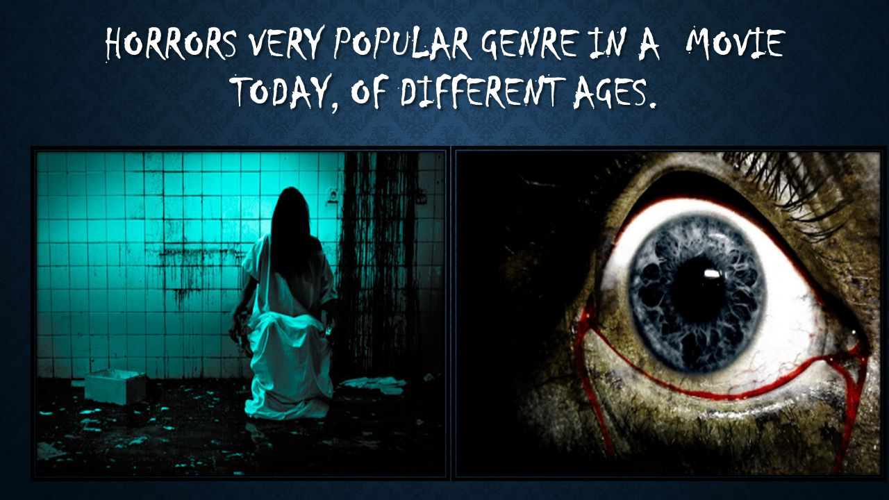 HORRORS VERY POPULAR GENRE IN A MOVIE TODAY, OF DIFFERENT AGES.