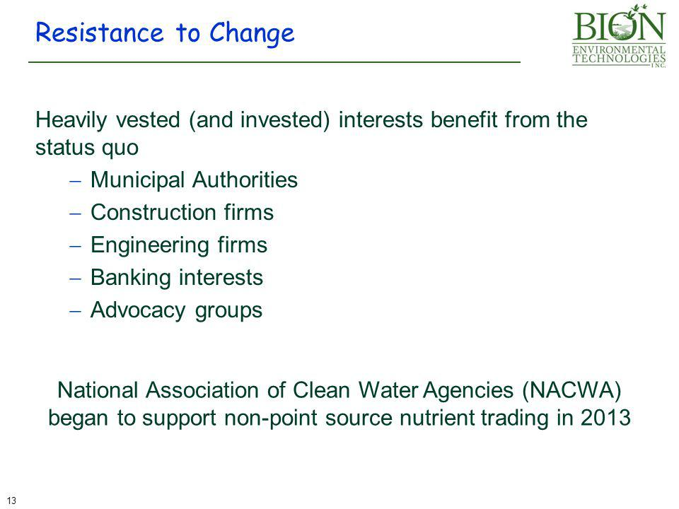 Heavily vested (and invested) interests benefit from the status quo  Municipal Authorities  Construction firms  Engineering firms  Banking interests  Advocacy groups Resistance to Change 13 National Association of Clean Water Agencies (NACWA) began to support non-point source nutrient trading in 2013
