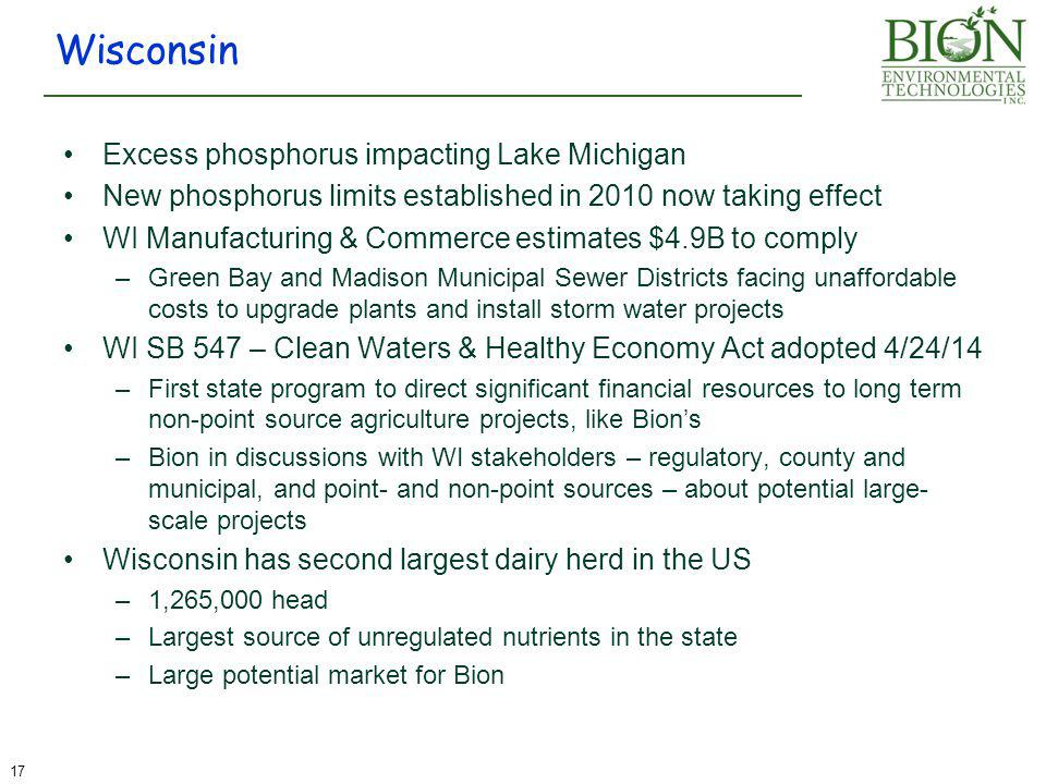 Excess phosphorus impacting Lake Michigan New phosphorus limits established in 2010 now taking effect WI Manufacturing & Commerce estimates $4.9B to comply –Green Bay and Madison Municipal Sewer Districts facing unaffordable costs to upgrade plants and install storm water projects WI SB 547 – Clean Waters & Healthy Economy Act adopted 4/24/14 –First state program to direct significant financial resources to long term non-point source agriculture projects, like Bion's –Bion in discussions with WI stakeholders – regulatory, county and municipal, and point- and non-point sources – about potential large- scale projects Wisconsin has second largest dairy herd in the US –1,265,000 head –Largest source of unregulated nutrients in the state –Large potential market for Bion Wisconsin 17