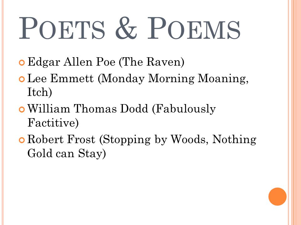 P OETS & P OEMS Edgar Allen Poe (The Raven) Lee Emmett (Monday Morning Moaning, Itch) William Thomas Dodd (Fabulously Factitive) Robert Frost (Stoppin