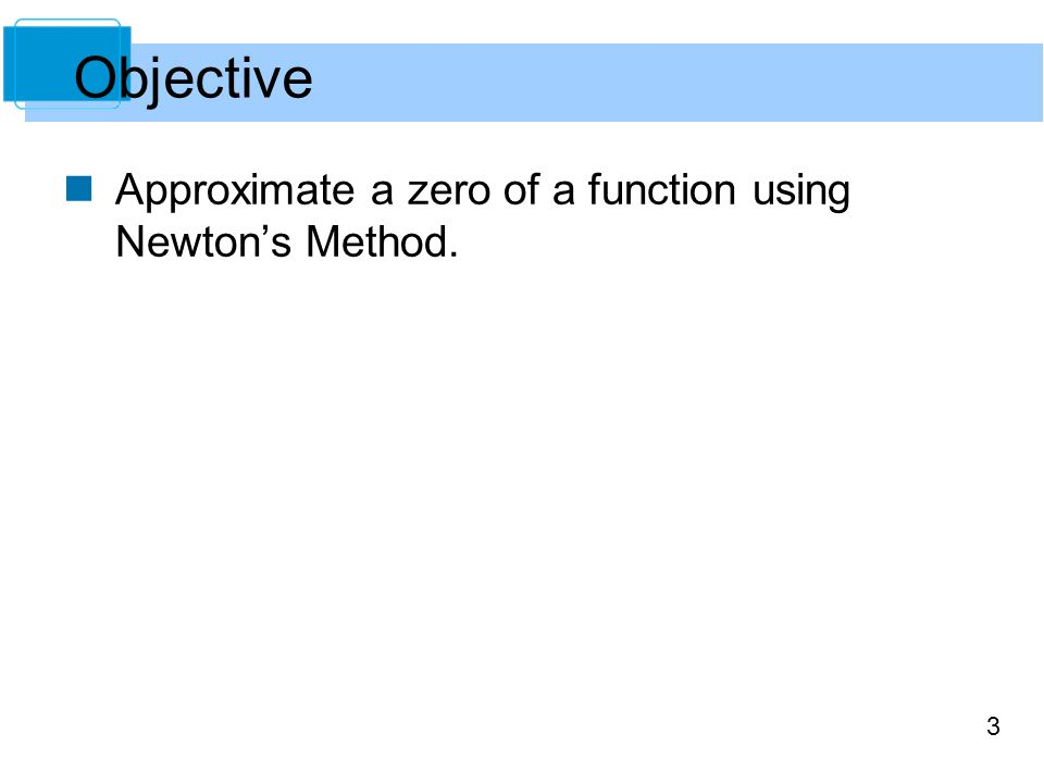 3 Approximate a zero of a function using Newton's Method. Objective