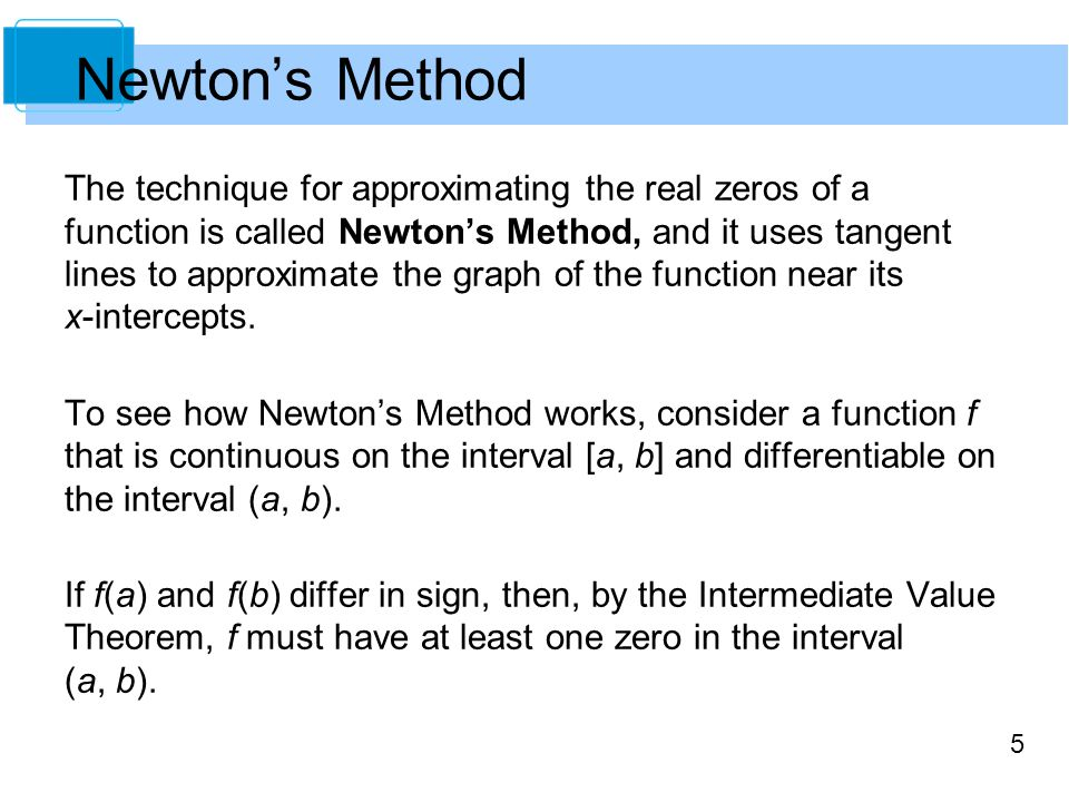 5 The technique for approximating the real zeros of a function is called Newton's Method, and it uses tangent lines to approximate the graph of the fu