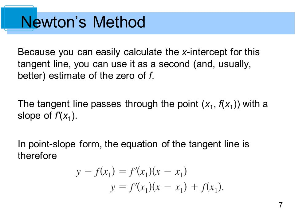 7 Because you can easily calculate the x-intercept for this tangent line, you can use it as a second (and, usually, better) estimate of the zero of f.