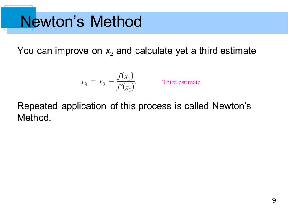 9 You can improve on x 2 and calculate yet a third estimate Repeated application of this process is called Newton's Method. Newton's Method