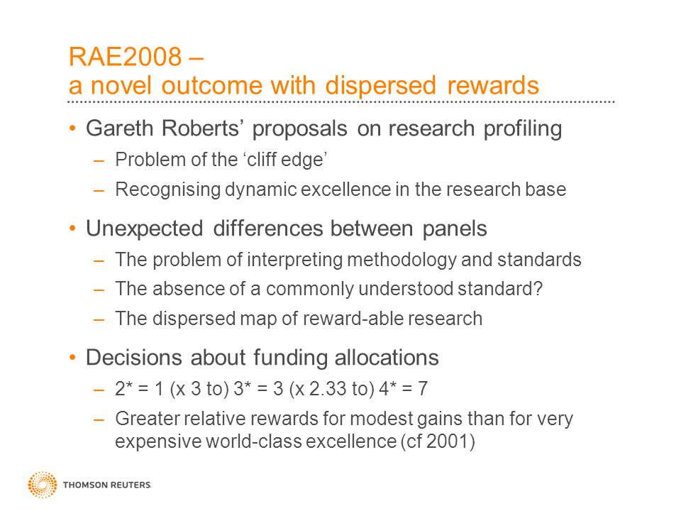 RAE2008 – a novel outcome with dispersed rewards Gareth Roberts' proposals on research profiling –Problem of the 'cliff edge' –Recognising dynamic excellence in the research base Unexpected differences between panels –The problem of interpreting methodology and standards –The absence of a commonly understood standard.