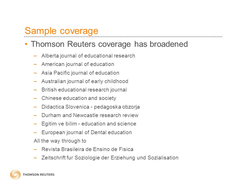 Sample coverage Thomson Reuters coverage has broadened –Alberta journal of educational research –American journal of education –Asia Pacific journal of education –Australian journal of early childhood –British educational research journal –Chinese education and society –Didactica Slovenica - pedagoska obzorja –Durham and Newcastle research review –Egitim ve bilim - education and science –European journal of Dental education All the way through to –Revista Brasileira de Ensino de Fisica –Zeitschrift fur Soziologie der Erziehung und Sozialisation