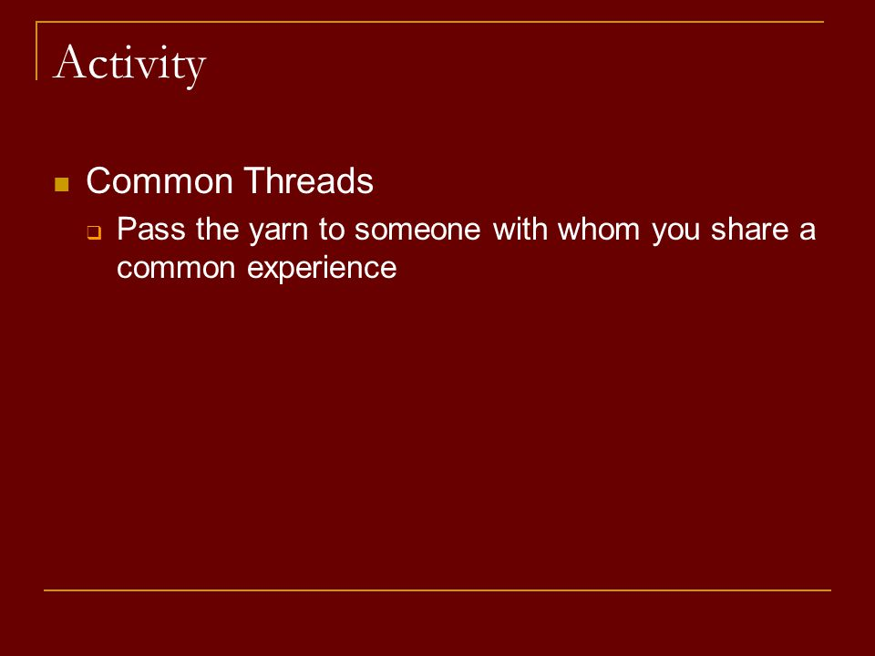 Activity Common Threads  Pass the yarn to someone with whom you share a common experience